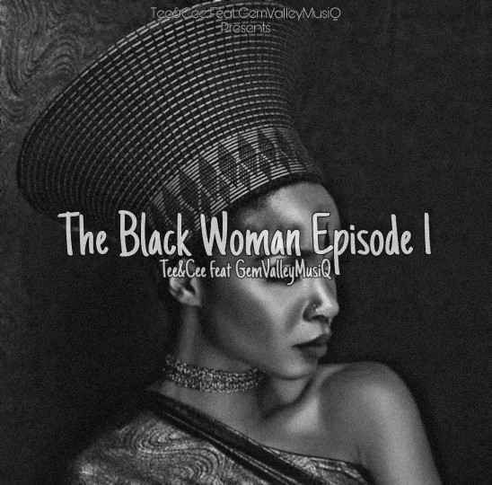 Tee&Cee Ft. Gem Valley MusiQ The Black Woman Episode l